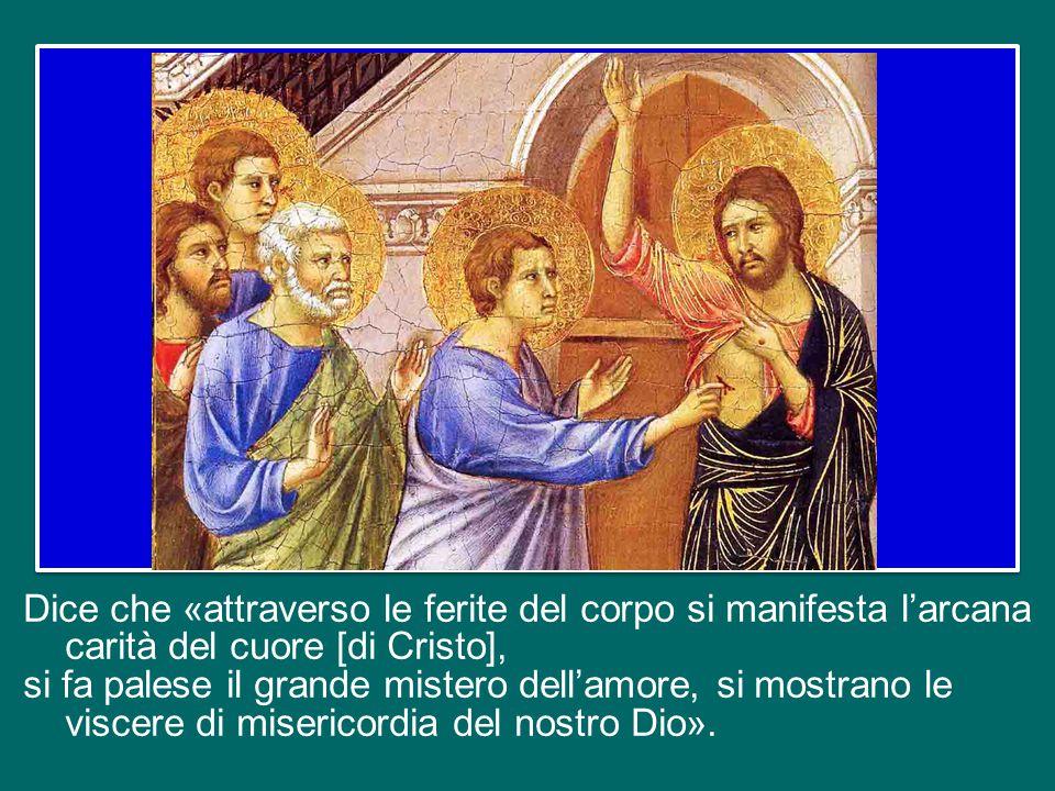 Dice che «attraverso le ferite del corpo si manifesta l'arcana carità del cuore [di Cristo], si fa palese il grande mistero dell'amore, si mostrano le viscere di misericordia del nostro Dio».